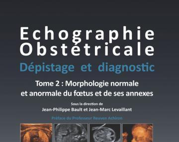 Echographie Obstétricale - Dépistage et Diagnostic - Tome 2 Morphologie normale et anormale du fœtus et de ses annexes